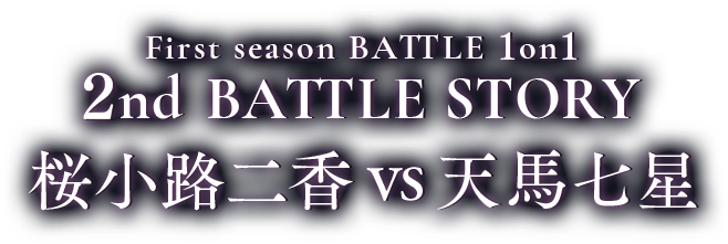 First season BATTLE 1on1 2nd BATTLE 桜小路二香vs天馬七星