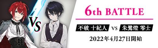 6th BATTLE 不破 十紀人vs朱鷺燈 零士 2022年4月27日開始
